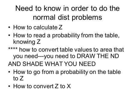 Need to know in order to do the normal dist problems How to calculate Z How to read a probability from the table, knowing Z **** how to convert table values.