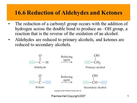 Prentice Hall;Copyright 20071 16.6 Reduction of Aldehydes and Ketones The reduction of a carbonyl group occurs with the addition of hydrogen across the.