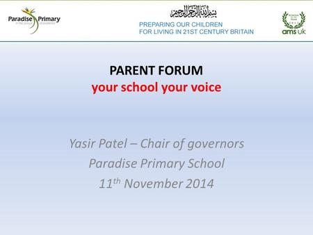 PARENT FORUM your school your voice Yasir Patel – Chair of governors Paradise Primary School 11 th November 2014.