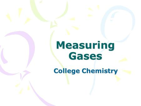 Measuring Gases College Chemistry. Atmospheric Pressure The atmosphere around us exerts pressure on us – equal to the pressure we exert on it –If the.