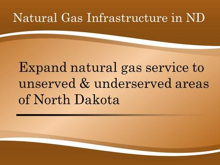 Expand natural gas service to unserved & underserved areas of North Dakota Natural Gas Infrastructure in ND.