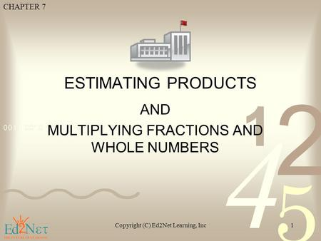 CHAPTER 7 Copyright (C) Ed2Net Learning, Inc1 ESTIMATING PRODUCTS AND MULTIPLYING FRACTIONS AND WHOLE NUMBERS.