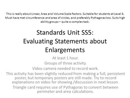 Standards Unit SS5: Evaluating Statements about Enlargements At least 1 hour. Groups of three activity. Video camera needed to record work. This activity.