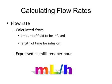 Calculating Flow Rates Flow rate – Calculated from amount of fluid to be infused length of time for infusion – Expressed as milliliters per hour.