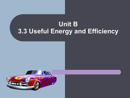 Unit B 3.3 Useful Energy and Efficiency. Useful Energy The purpose of a machine is convert input energy into types of energy needed to do work. Anything.