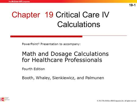 19-1 © 2012 The McGraw-Hill Companies, Inc. All rights reserved. Chapter 19 Critical Care IV Calculations PowerPoint ® Presentation to accompany: Math.