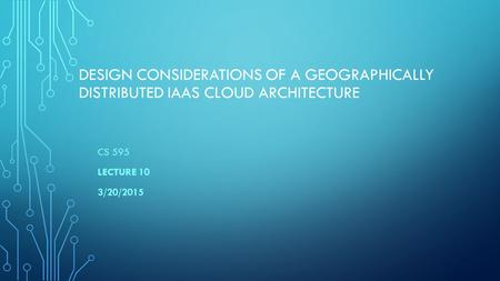 DESIGN CONSIDERATIONS OF A GEOGRAPHICALLY DISTRIBUTED IAAS CLOUD ARCHITECTURE CS 595 LECTURE 10 3/20/2015.