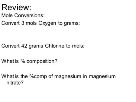 Review: Mole Conversions: Convert 3 mols Oxygen to grams: Convert 42 grams Chlorine to mols: What is % composition? What is the %comp of magnesium in magnesium.