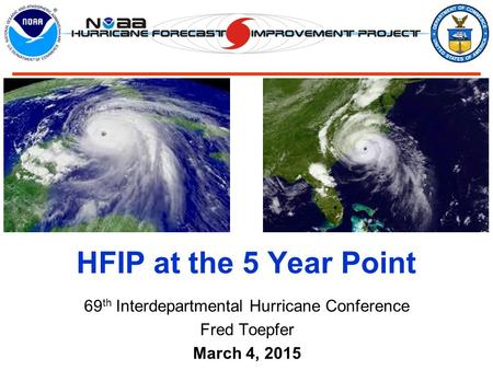 69 th Interdepartmental Hurricane Conference Fred Toepfer March 4, 2015 HFIP at the 5 Year Point.