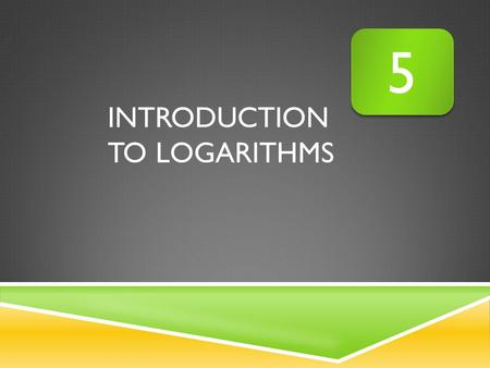 INTRODUCTION TO LOGARITHMS 5 5. WHAT YOU SHOULD LEARN: I can convert logarithmic expressions to exponential expressions and vice versa. I can evaluate.