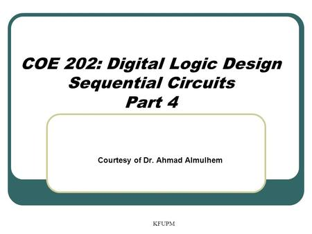 COE 202: Digital Logic Design Sequential Circuits Part 4 KFUPM Courtesy of Dr. Ahmad Almulhem.