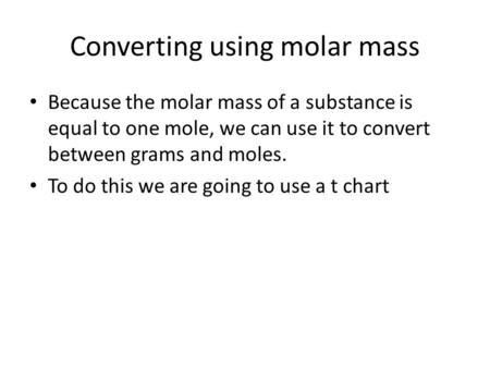 Converting using molar mass Because the molar mass of a substance is equal to one mole, we can use it to convert between grams and moles. To do this we.