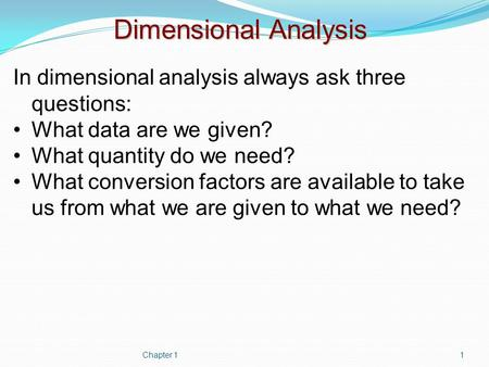 Dimensional Analysis In dimensional analysis always ask three questions: What data are we given? What quantity do we need? What conversion factors are.
