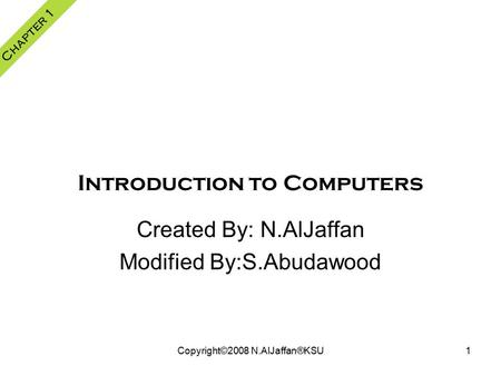 Copyright©2008 N.AlJaffan®KSU1 Introduction to Computers Chapter 1 Created By: N.AlJaffan Modified By:S.Abudawood.