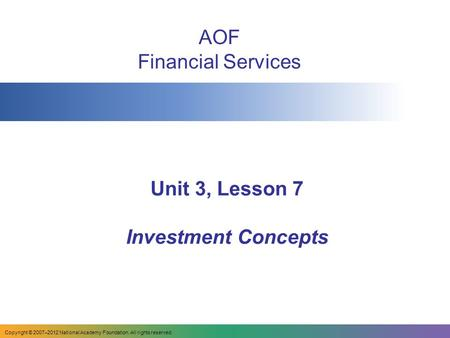 Unit 3, Lesson 7 Investment Concepts AOF Financial Services Copyright © 2007–2012 National Academy Foundation. All rights reserved.