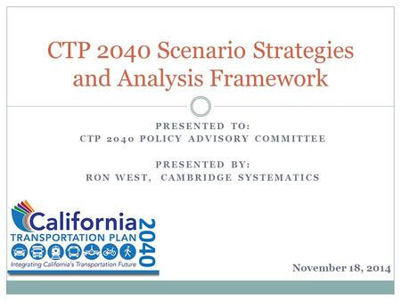 PRESENTED TO: CTP 2040 POLICY ADVISORY COMMITTEE PRESENTED BY: RON WEST, CAMBRIDGE SYSTEMATICS CTP 2040 Scenario Strategies and Analysis Framework November.