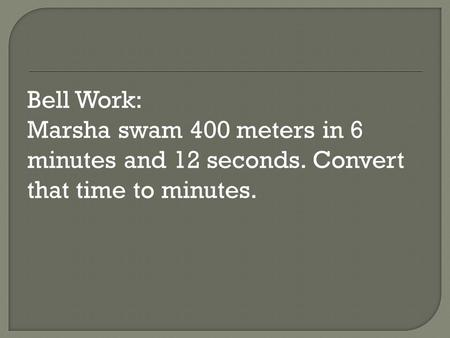 Bell Work: Marsha swam 400 meters in 6 minutes and 12 seconds. Convert that time to minutes.