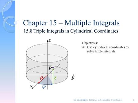Chapter 15 – Multiple Integrals 15.8 Triple Integrals in Cylindrical Coordinates 1 Objectives:  Use cylindrical coordinates to solve triple integrals.