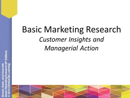 Brown, Suter, and Churchill Basic Marketing Research (8 th Edition) © 2014 CENGAGE Learning Basic Marketing Research Customer Insights and Managerial Action.