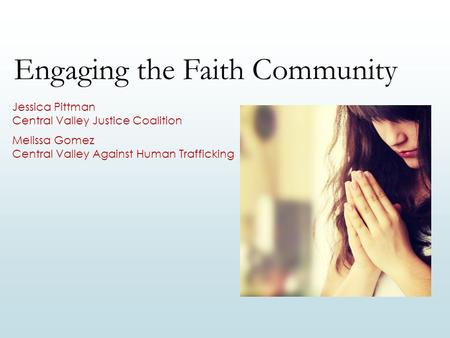 Engaging the Faith Community Jessica Pittman Central Valley Justice Coalition Melissa Gomez Central Valley Against Human Trafficking.