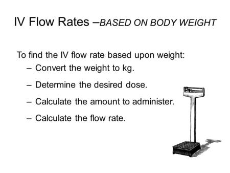 IV Flow Rates – BASED ON BODY WEIGHT To find the IV flow rate based upon weight: –Convert the weight to kg. –Determine the desired dose. –Calculate the.
