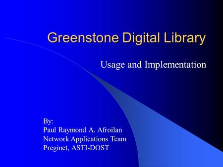 Greenstone Digital Library Usage and Implementation By: Paul Raymond A. Afroilan Network Applications Team Preginet, ASTI-DOST.