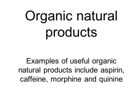 Organic natural products Examples of useful organic natural products include aspirin, caffeine, morphine and quinine.