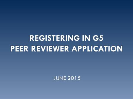 REGISTERING IN G5 PEER REVIEWER APPLICATION JUNE 2015.