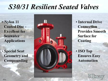 SWA S30/31 Resilient Seated Valves Nylon 11 Coated Disc - Excellent for Seawater Applications Special Seat Geometry and Compounding Internal Drive Connection.