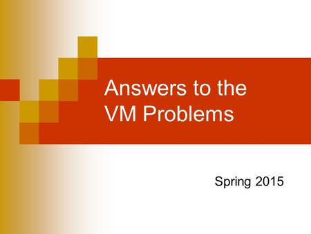 Answers to the VM Problems Spring 2015. First question A computer has 32 bit addresses and a virtual memory with a page size of 8 kilobytes.  How many.