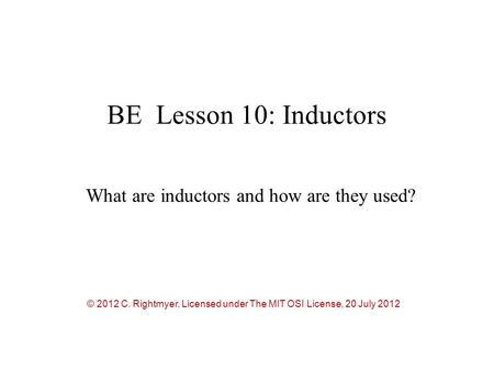 BE Lesson 10: Inductors What are inductors and how are they used? © 2012 C. Rightmyer, Licensed under The MIT OSI License, 20 July 2012.