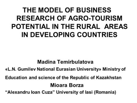 THE MODEL OF BUSINESS RESEARCH OF AGRO-TOURISM POTENTIAL IN THE RURAL AREAS IN DEVELOPING COUNTRIES Madina Temirbulatova «L.N. Gumilev National Eurasian.