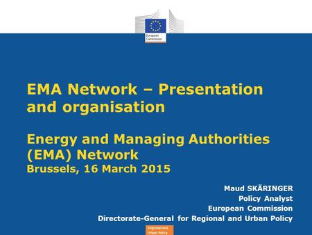 Regional and Urban Policy EMA Network – Presentation and organisation Energy and Managing Authorities (EMA) Network Brussels, 16 March 2015 Maud SKÄRINGER.