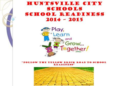 "HUNTSVILLE CITY SCHOOLS SCHOOL READINESS 2014 – 2015 ""follow the yellow brick road to school readiness"""