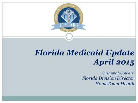 Florida Medicaid Update April 2015 Susannah Cowart, Florida Division Director HomeTown Health.