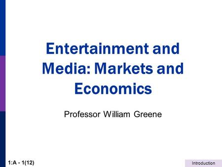 Introduction 1:A - 1(12) Entertainment and Media: Markets and Economics Professor William Greene.