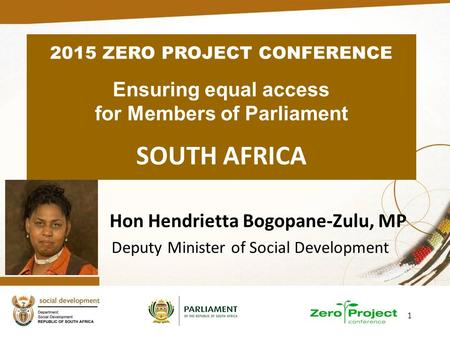 1 Hon Hendrietta Bogopane-Zulu, MP Deputy Minister of Social Development 2015 ZERO PROJECT CONFERENCE Ensuring equal access for Members of Parliament SOUTH.