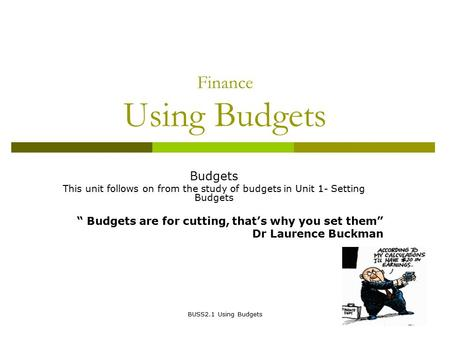 "BUSS2.1 Using Budgets Finance Using Budgets Budgets This unit follows on from the study of budgets in Unit 1- Setting Budgets "" Budgets are for cutting,"