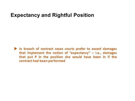 "Expectancy and Rightful Position  In breach of contract cases courts prefer to award damages that implement the notion of ""expectancy"" – i.e., damages."