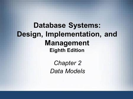 Database Systems: Design, Implementation, and Management Eighth Edition Chapter 2 Data Models Database Systems, 8th Edition 1.