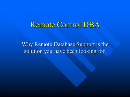 Remote Control DBA Why Remote Database Support is the solution you have been looking for.