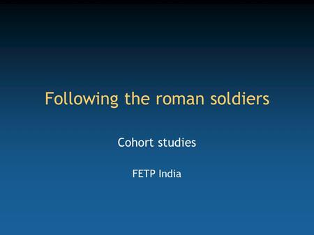 Following the roman soldiers Cohort studies FETP India.