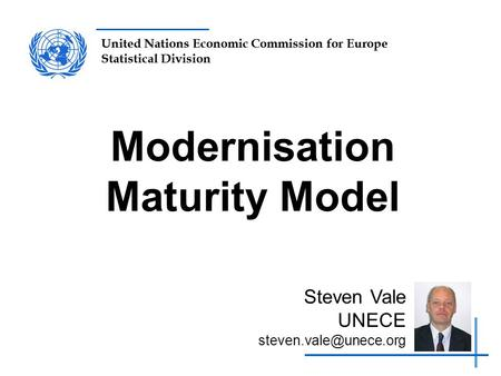 United Nations Economic Commission for Europe Statistical Division Modernisation Maturity Model Steven Vale UNECE