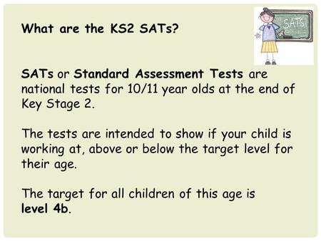 What are the KS2 SATs? SATs or Standard Assessment Tests are national tests for 10/11 year olds at the end of Key Stage 2. The tests are intended to show.