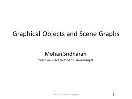 Graphical Objects and Scene Graphs CS4395: Computer Graphics 1 Mohan Sridharan Based on slides created by Edward Angel.