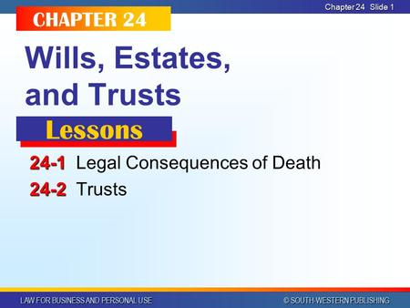 LAW FOR BUSINESS AND PERSONAL USE © SOUTH-WESTERN PUBLISHING Chapter 24 Slide 1 Wills, Estates, and Trusts 24-1 24-1Legal Consequences of Death 24-2 24-2Trusts.