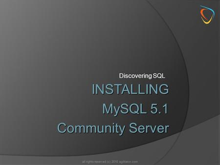 Discovering SQL all rights reserved (c) 2010 agilitator.com INSTALLING MySQL 5.1 Community Server.