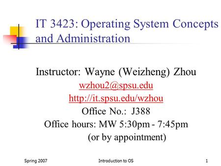 Spring 2007Introduction to OS1 IT 3423: Operating System Concepts and Administration Instructor: Wayne (Weizheng) Zhou