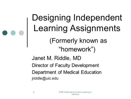 "DME Collaborative for Active Learning in Medicine 1 Designing Independent Learning Assignments (Formerly known as ""homework"") Janet M. Riddle, MD Director."