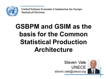 GSBPM and GSIM as the basis for the Common Statistical Production Architecture Steven Vale UNECE steven.vale@unece.org.